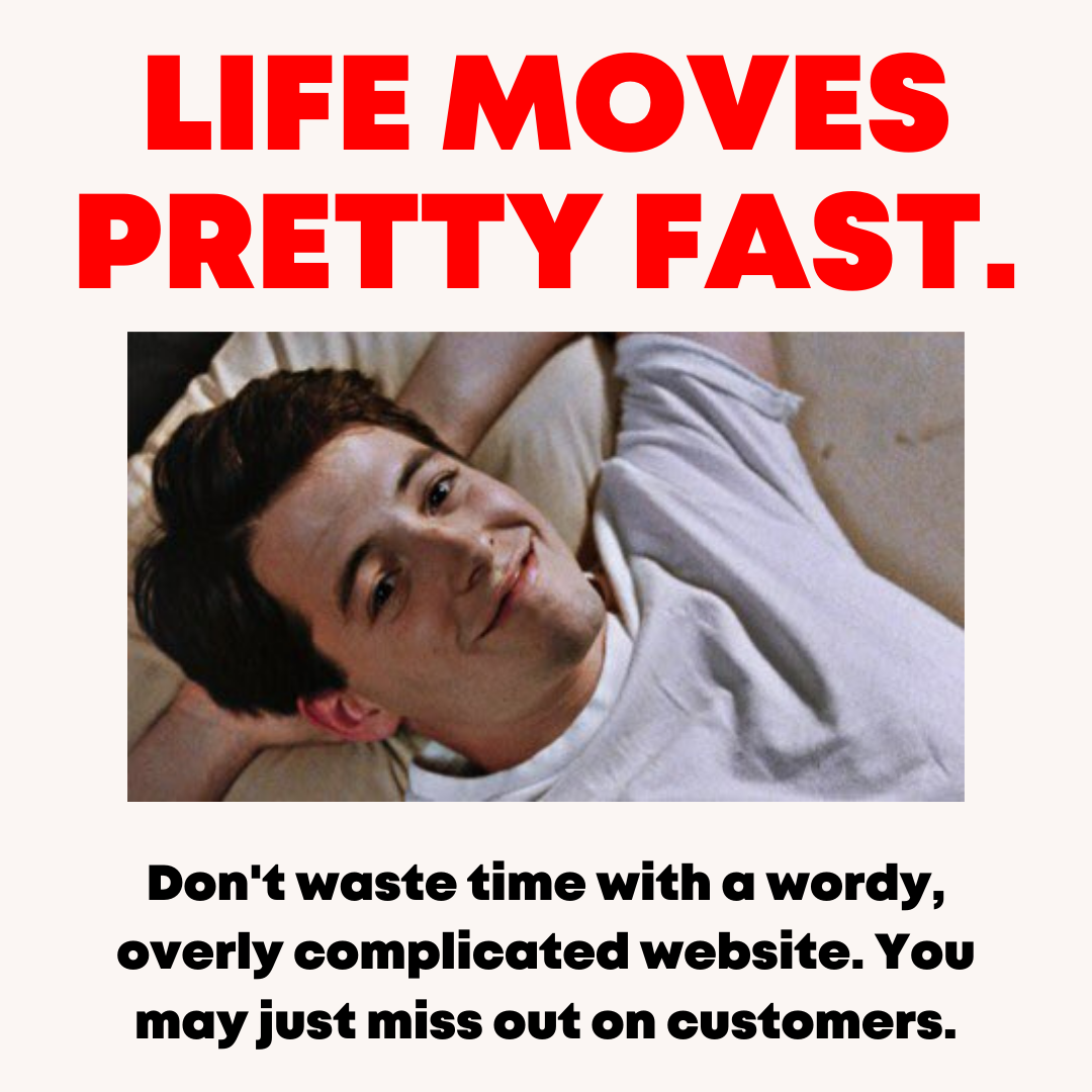 Life moves pretty fast. Don't waste time with a wordy, overly complicated website. You may just miss out on on customers.
