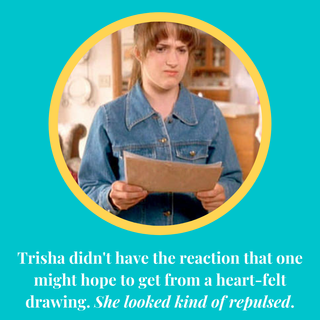 Trisha didn't have the reaction that one might hope to get from a heart-felt drawing. She looked kind of repulsed.