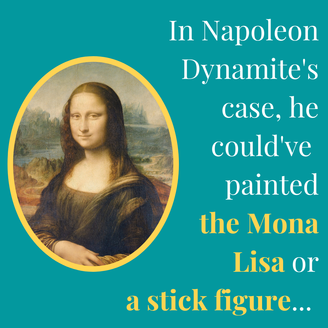 In Napoleon Dynamite's case, he could've painted the Mona Lisa or a stick figure...