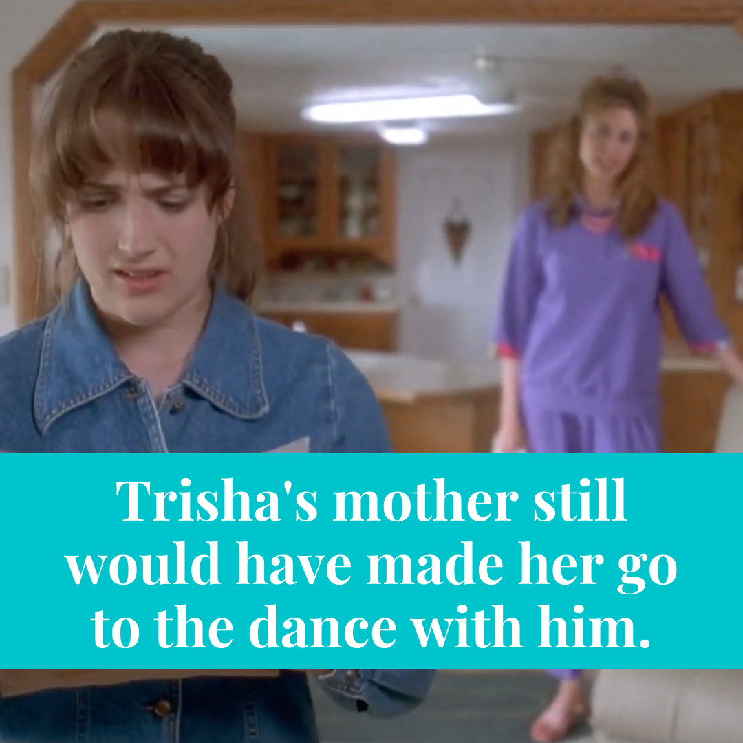 Trisha's mother still would have made her go to the dance with him.