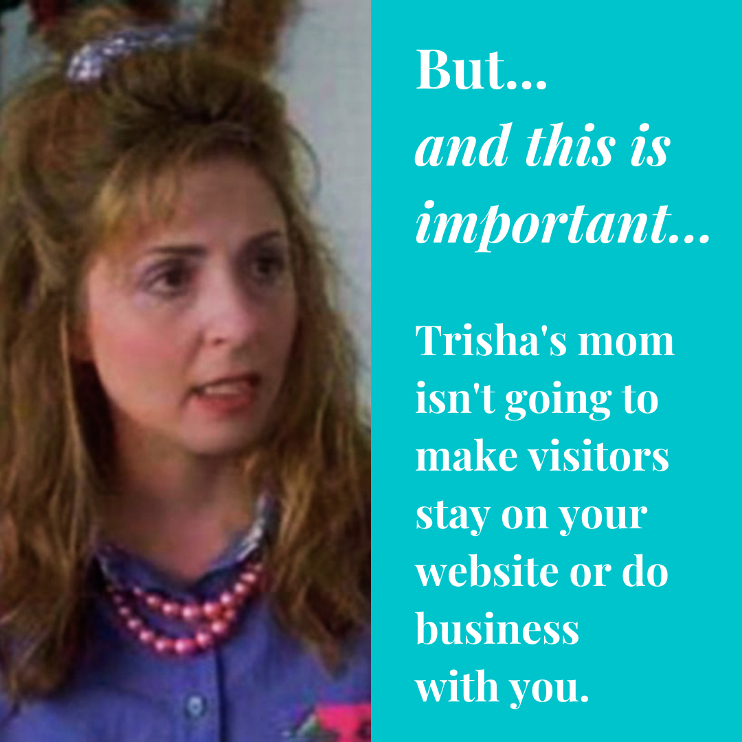 But... and this is important... Trisha's mom isn't going to make visitors stay on your website or do business with you.