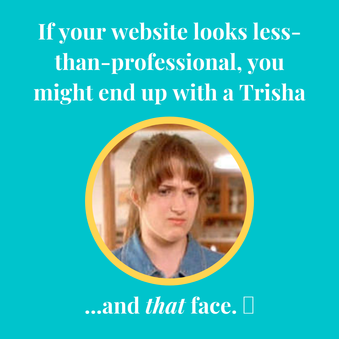 If your website looks less than professional, you might end up with a Trisha... and that face!